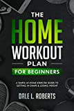 The Home Workout Plan for Beginners: A Simple At-Home Exercise Guide to Getting in Shape & Losing Weight