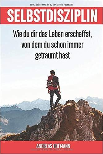 Andreas Hofmann Selbstdisziplin: Wie du dir das Leben erschaffst, von dem du schon immer geträumt hast