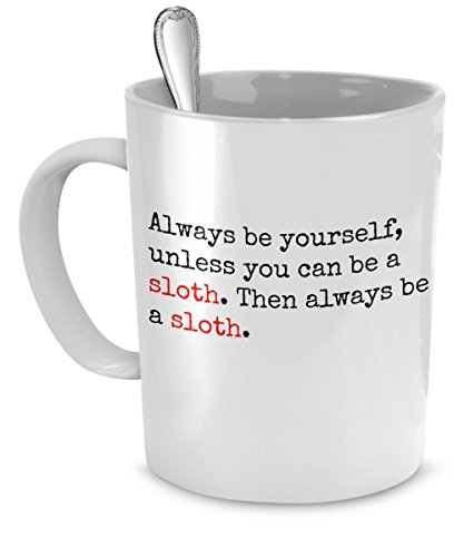 Funny Coffee Mug For Sloth Lovers – Always Be Yourself, Unless You Can Be A Sloth – 11 Oz White Ceramic Fun Sloth Coffee Mugs – By Funonmugs -