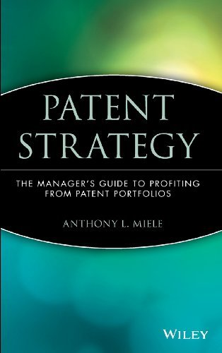 Download By Anthony L. Miele Patent Strategy: The Manager's Guide to Profiting from Patent Portfolios (1st First Edition) [Hardcover] PDF