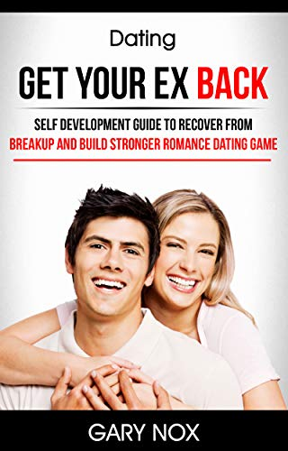 Dating: Get Your Ex Back: Self Development Guide To Recover From Breakup And Build Stronger Romance Dating Game