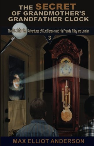 Download The Secret of Grandmother's Grandfather Clock: Accidental Adventures: Episode 3 (Accidental Adventures of Kurt Benson and His Friends, Riley and Jordan) (Volume 3) pdf epub