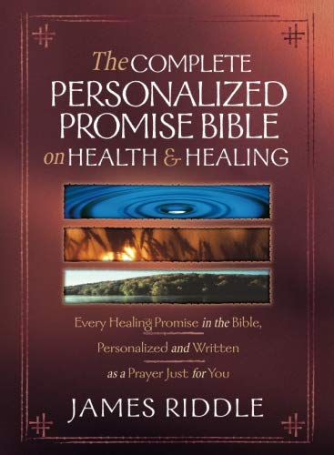 The Complete Personalized Promise Bible on Health and Healing: Every Promise in the Bible, from Genesis to Revelation, Personalized and Written As a Prayer Just for You (The Riddle Of The Image)