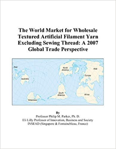 The World Market For Wholesale Textured Artificial Filament Yarn Excluding Sewing Thread A 2007 Global Trade Perspective
