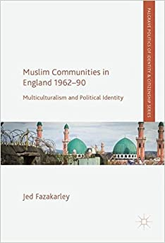 Muslim Communities in England 1962-90: Multiculturalism and Political Identity (Palgrave Politics of Identity and Citizenship Series)