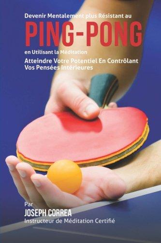 Devenir Mentalement Plus Resistance Au Ping Pong En Utilisant La Meditation  Atteindre Votre Potentiel En Controlant Vos Pensees Interieures