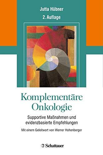 Komplementäre Onkologie: Supportive Maßnahmen und evidenzbasierte Empfehlungen - Mit einem Geleitwort von Werner Hohenberger