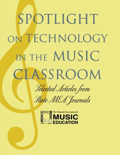Spotlight on Technology in the Music Classroom: Selected Articles from State MEA Journals (Spotlight Series)