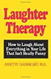 Laughter Therapy: How to Laugh About Everything in Your Life That Isn't Really Funny