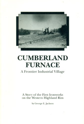Cumberland Furnace: A Frontier Industrial Village : A Story of the First Ironworks on the Western Highland Rim