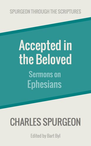Accepted in the Beloved: Sermons on Ephesians (Spurgeon Through the Scriptures)