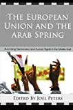 The European Union and the Arab Spring : Promoting Democracy and Human Rights in the Middle East, Peters, Joel, 0739174452