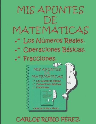 Mis Apuntes de Matematicas: Los Numeros Reales, Operaciones Basicas, Fracciones (Spanish Edition) pdf