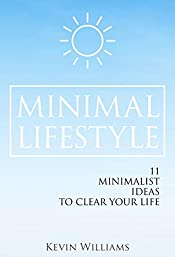 Minimal Lifestyle: 11 Minimalist Ideas to Clear Your Life (Minimalist living,Self Confidence,Stress Relief)