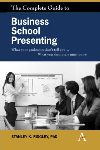 The Complete Guide to Business School Presenting: What your professors don't tell you... What you absolutely must know
