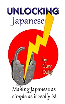Unlocking Japanese: Making Japanese as simple as it really is by [Dolly, Cure]