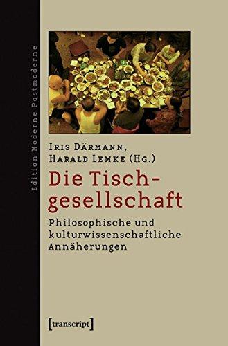 Die Tischgesellschaft: Philosophische und kulturwissenschaftliche Annäherungen (Edition Moderne Postmoderne)