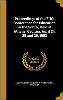 Book Proceedings of the Fifth Conference for Education in the South, Held at Athens, Georgia, April 24, 25 and 26, 1902