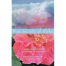 Wise Secrets of Aloha: Learn and Live the Sacred Art of Lomilomi