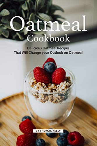 Oatmeal Cookbook: Delicious Oatmeal Recipes That Will Change your Outlook on Oatmeal by Thomas Kelly