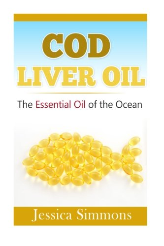 Essential Oils:  Cod Liver Oil: The Essential Oil Of The Ocean: the healthy benefits, history, and nutritional value of Cod Liver Oil