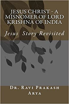 Jesus Christ - A Misnomer of Lord Krishna of India by Dr. Ravi Prakash Arya (2014-10-03)