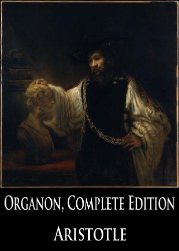 The Organon, Complete Edition: Categories, On Interpretation, Prior Analytics, Posterior Analytics, Topics and Sophistical Refutations