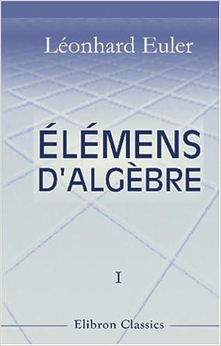 Livre gratuits en ligne Élémens d'algèbre par Léonard Euler: Traduits de l'allemand avec des notes et des additions. Tome 1. De l'analyse déterminée pdf