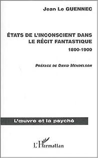 Etats de l'inconscient dans le récit fantastique 1800-1900 par  Jean Le Guennec