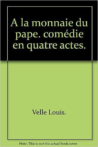 Téléchargement gratuit de livres Google en ligne A la monnaie du pape. comédie en quatre actes. PDF PDB CHM