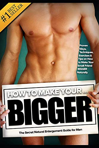 How to Make Your... BIGGER! The Secret Natural Enlargement Guide for Men. Proven Ways, Techniques, Exercises & Tips on How to Make Your Small Friend Bigger Naturally (Best Way To Get Testosterone)