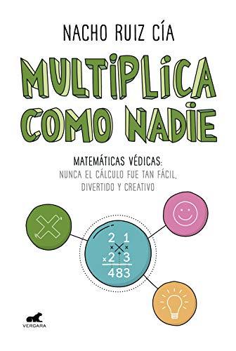 Multiplica como nadie: Matemáticas védicas: nunca el cálculo fue tan fácil, divertido y creativo por Nacho Ruiz