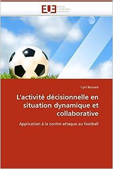 Book L'activité décisionnelle en situation dynamique et collaborative: Application à la contre-attaque au football (Omn.Univ.Europ.) (French Edition)
