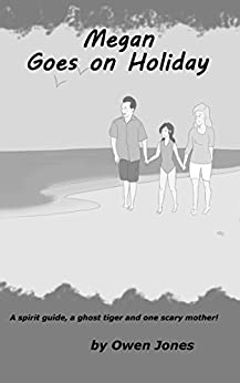 Megan Goes On Holiday: A Spirit Guide, A Ghost Tiger and One Scary Mother! (The Megan Series Book 11) by [Jones, Owen]