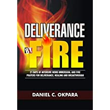 Deliverance by Fire: 21 Days of Intensive Word Immersion, and Fire Prayers for Total Healing, Deliverance, Breakthrough, and Divine Intervention (Spiritual Warfare Book 4)