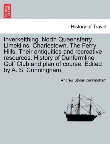 Inverkeithing. North Queensferry. Limekilns. Charlestown. The Ferry Hills. Their antiquities and recreative resources. History of Dunfermline Golf Club and plan of course. Edited by A. S. Cunningham. pdf epub