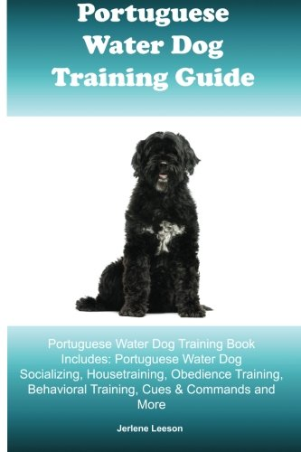 Portuguese Water Dog Training Guide Portuguese Water Dog Training Book Includes: Portuguese Water Dog Socializing, Housetraining, Obedience Training, Behavioral Training, Cues & Commands and More