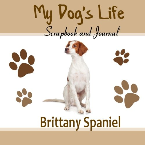 My Dog's Life Scrapbook and Journal Brittany Spaniel: Photo Journal, Keepsake Book and Record Keeper for your - Brittany Records