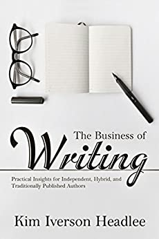 The Business of Writing: Practical Insights for Independent, Hybrid, and Traditionally Published Authors by [Headlee, Kim Iverson]