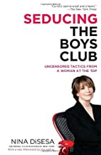 Seducing the Boys Club: Uncensored Tactics from a Woman at the Top [Paperback] [2008] (Author) Nina DiSesa