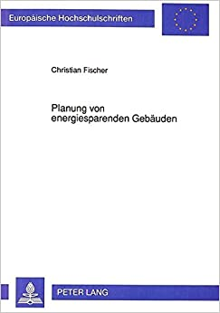 Book Planung Von Energiesparenden Gebaeuden: Methoden Und Hinweise Zur Senkung Des Heizenergieverbrauchs (Europaeische Hochschulschriften / European University Studie)