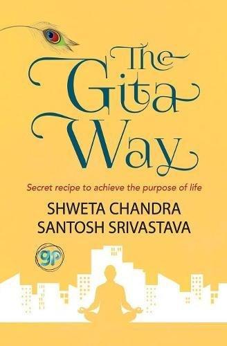 The Gita Way: Secret Recipe to Achieve the Purpose of Life