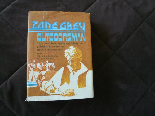 Zane Grey : Outdoorsman Zane Grey's Best Hunting and Fishing Tales Published in Commemoration of his Centennial Year