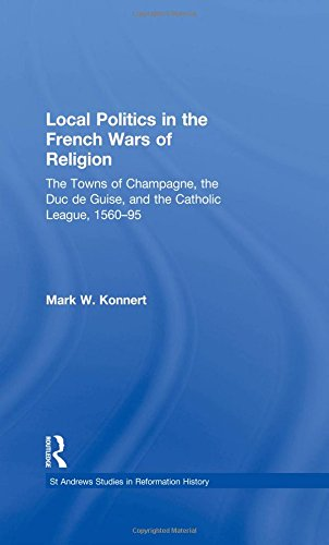 Local Politics in the French Wars of Religion: The Towns of Champagne, the Duc de Guise, and the Catholic League, 1560–95 (St Andrews Studies in Reformation History)