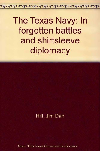 The Texas Navy: In forgotten battles and shirtsleeve diplomacy Jim Dan Hill