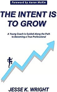 The Intent Is To Grow: A Young Coach Is Guided Along The Path To Becoming A True Professional (English Edition
