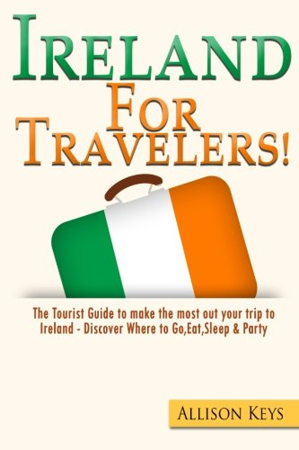 Ireland For Travelers: The Tourist Guide to make the most out your trip to Ireland - Discover Where to Go, Eat,Sleep & Party (Volume 1) pdf epub