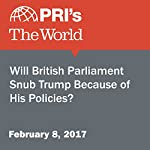 Will British Parliament Snub Trump Because of His Policies? |  The World Staff