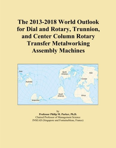 The 2013-2018 World Outlook for Dial and Rotary, Trunnion, and Center Column Rotary Transfer Metalworking Assembly Machines