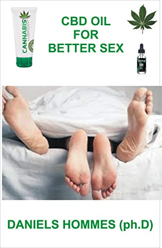 CBD OIL FOR BETTER SEX: The Complete Guide on Using CBD oil to Attain maximum sexual satisfaction & Achieve General wellness